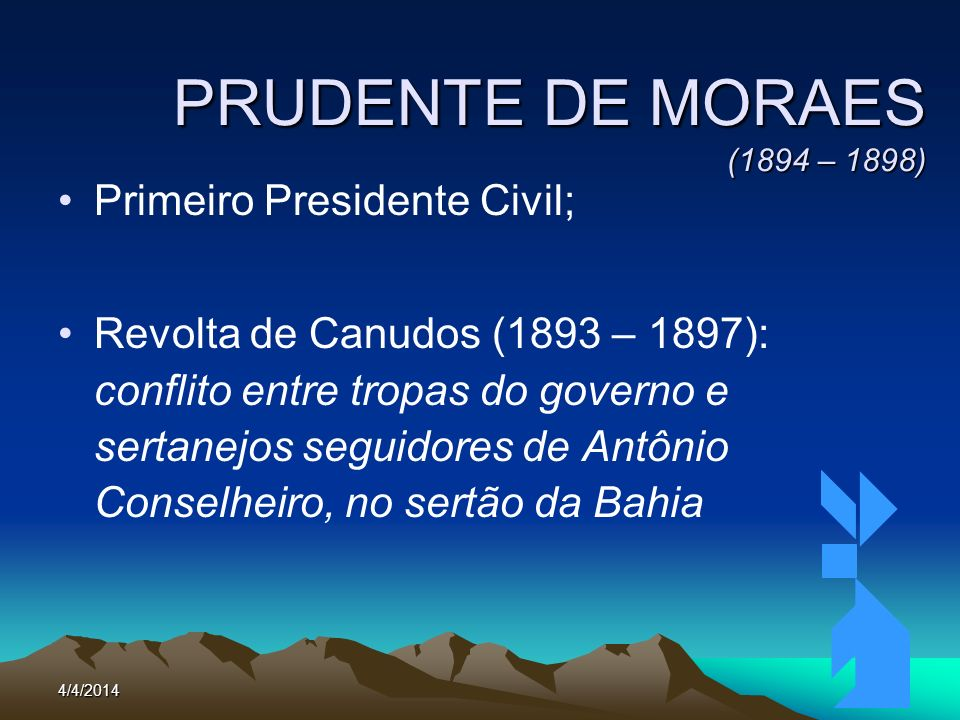 4/4/201443 PRUDENTE DE MORAES (1894 – 1898) Primeiro Presidente Civil; Revolta de Canudos (1893 – 1897): conflito entre tropas do governo e sertanejos