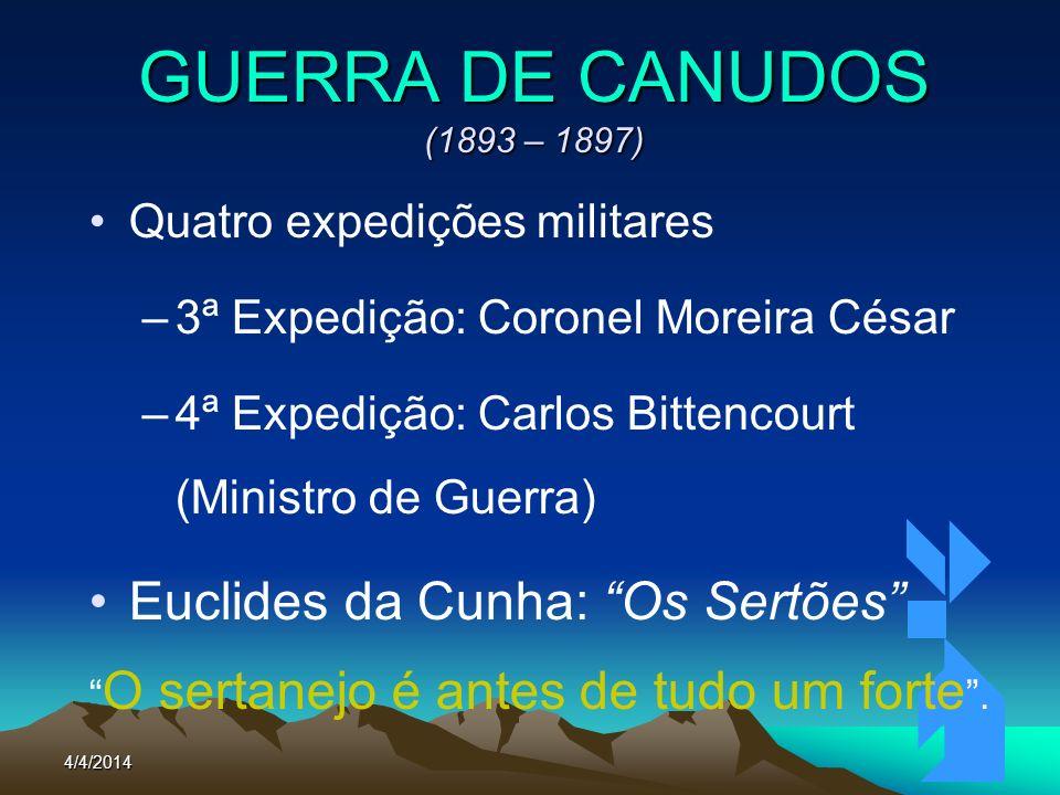 4/4/201446 GUERRA DE CANUDOS (1893 – 1897) Quatro expedições militares –3ª Expedição: Coronel Moreira César –4ª Expedição: Carlos Bittencourt (Ministr