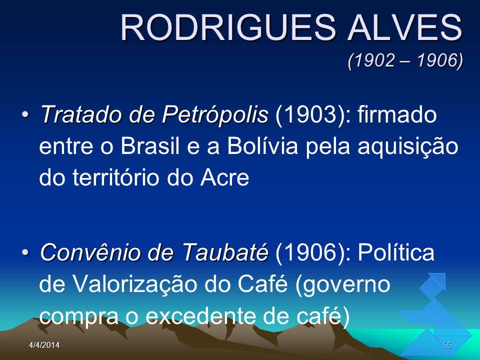 4/4/201455 RODRIGUES ALVES (1902 – 1906) Tratado de PetrópolisTratado de Petrópolis (1903): firmado entre o Brasil e a Bolívia pela aquisição do terri