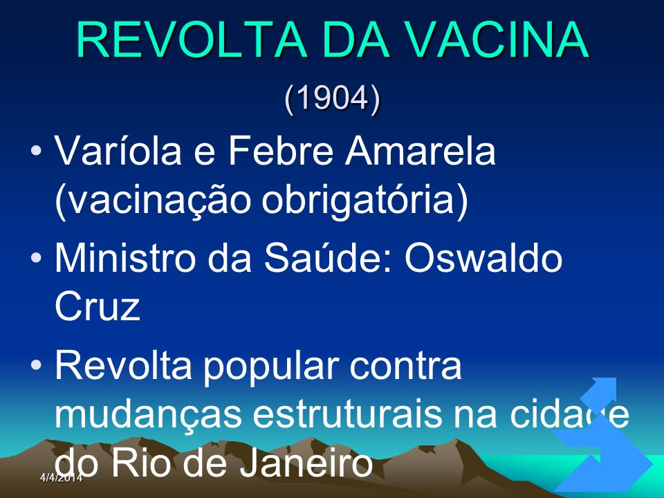 4/4/201456 REVOLTA DA VACINA (1904) Varíola e Febre Amarela (vacinação obrigatória) Ministro da Saúde: Oswaldo Cruz Revolta popular contra mudanças es
