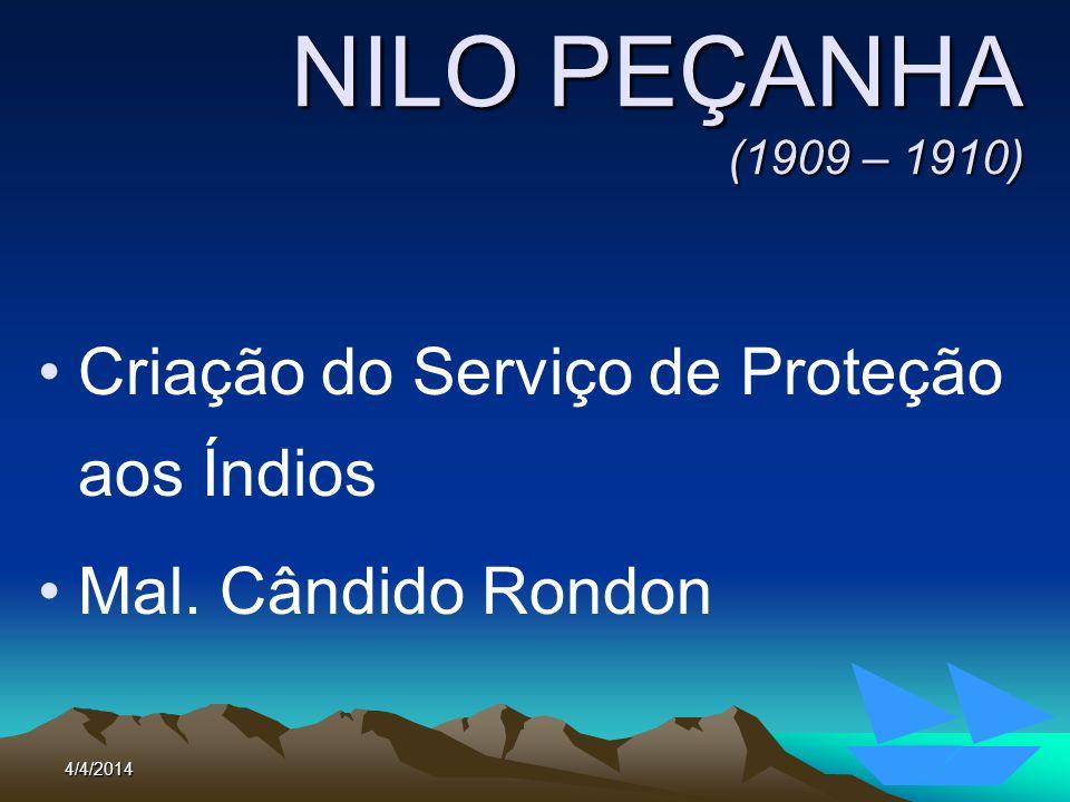 4/4/201463 NILO PEÇANHA (1909 – 1910) Criação do Serviço de Proteção aos Índios Mal. Cândido Rondon