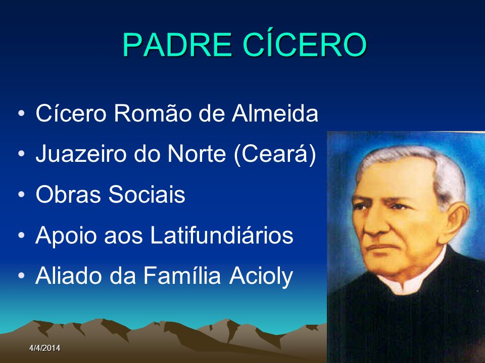 4/4/201484 PADRE CÍCERO Cícero Romão de Almeida Juazeiro do Norte (Ceará) Obras Sociais Apoio aos Latifundiários Aliado da Família Acioly