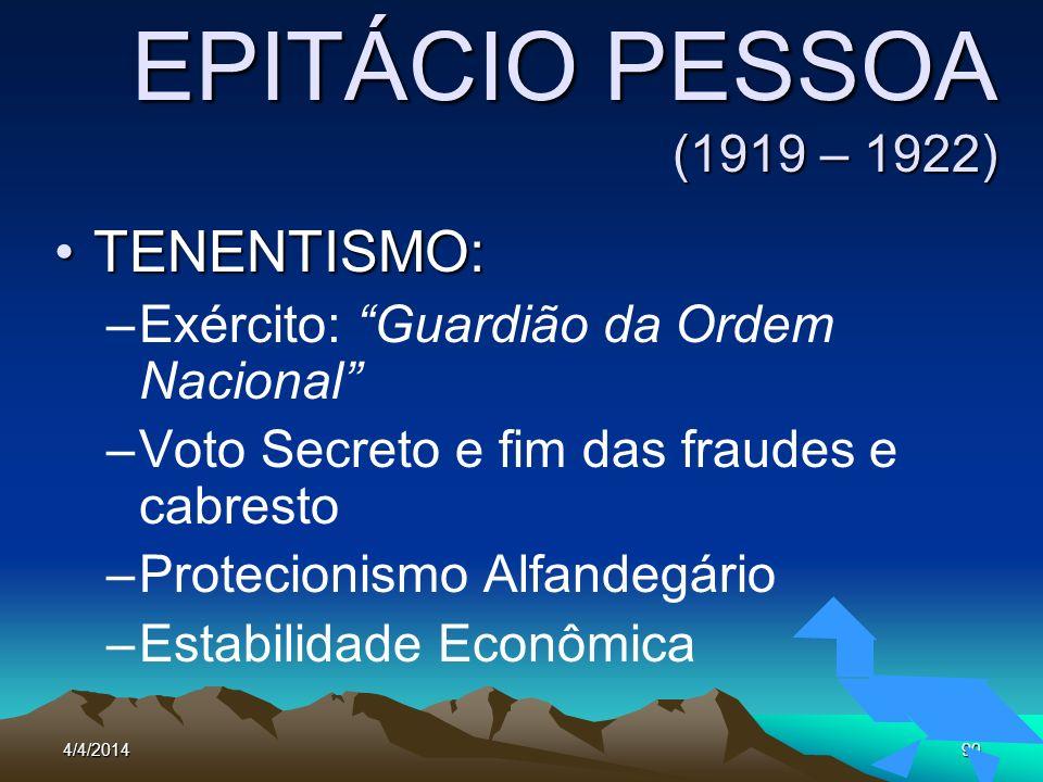 4/4/201490 EPITÁCIO PESSOA (1919 – 1922) TENENTISMO:TENENTISMO: –Exército: Guardião da Ordem Nacional –Voto Secreto e fim das fraudes e cabresto –Prot