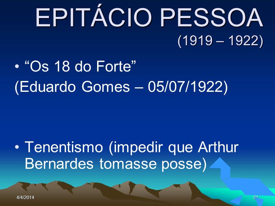 4/4/201491 EPITÁCIO PESSOA (1919 – 1922) Os 18 do Forte (Eduardo Gomes – 05/07/1922) Tenentismo (impedir que Arthur Bernardes tomasse posse)