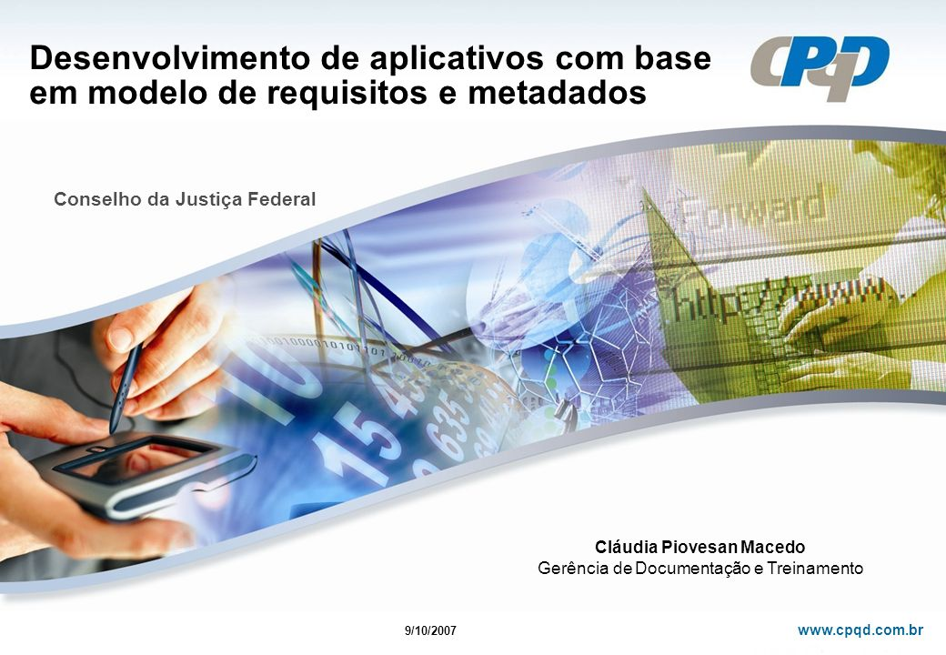 www.cpqd.com.br Desenvolvimento de aplicativos com base em modelo de requisitos e metadados Conselho da Justiça Federal 9/10/2007 Cláudia Piovesan Macedo Gerência de Documentação e Treinamento