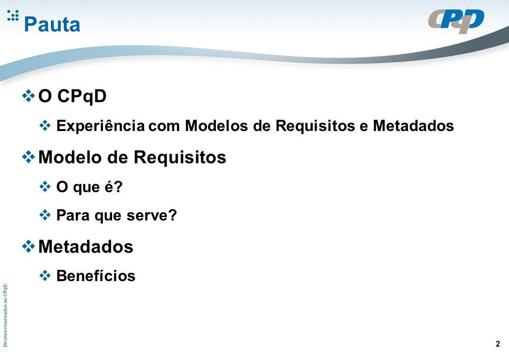 Direitos reservados ao CPqD 2 Pauta O CPqD Experiência com Modelos de Requisitos e Metadados Modelo de Requisitos O que é? Para que serve? Metadados B