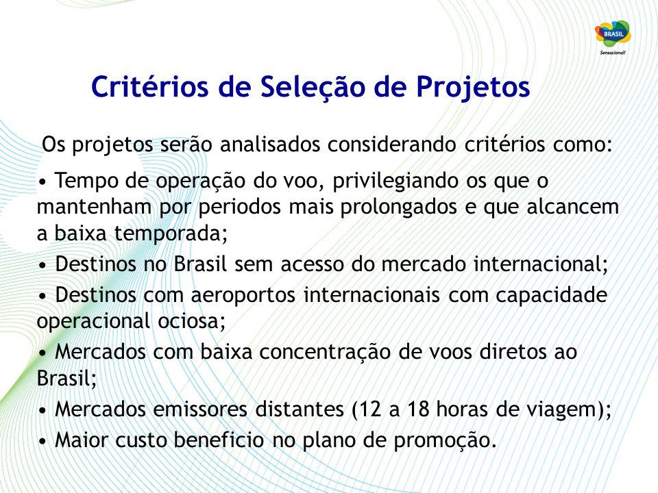 Critérios de Seleção de Projetos Tempo de operação do voo, privilegiando os que o mantenham por periodos mais prolongados e que alcancem a baixa temporada; Destinos no Brasil sem acesso do mercado internacional; Destinos com aeroportos internacionais com capacidade operacional ociosa; Mercados com baixa concentração de voos diretos ao Brasil; Mercados emissores distantes (12 a 18 horas de viagem); Maior custo beneficio no plano de promoção.