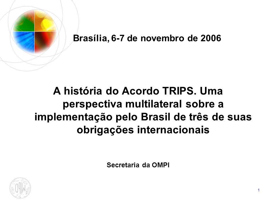 1 Brasília, 6-7 de novembro de 2006 A história do Acordo TRIPS. Uma perspectiva multilateral sobre a implementação pelo Brasil de três de suas obrigaç