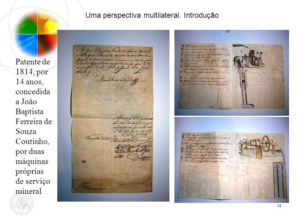 14 Uma perspectiva multilateral. Introdução Patente de 1814, por 14 anos, concedida a João Baptista Ferreira de Souza Coutinho, por duas máquinas próp