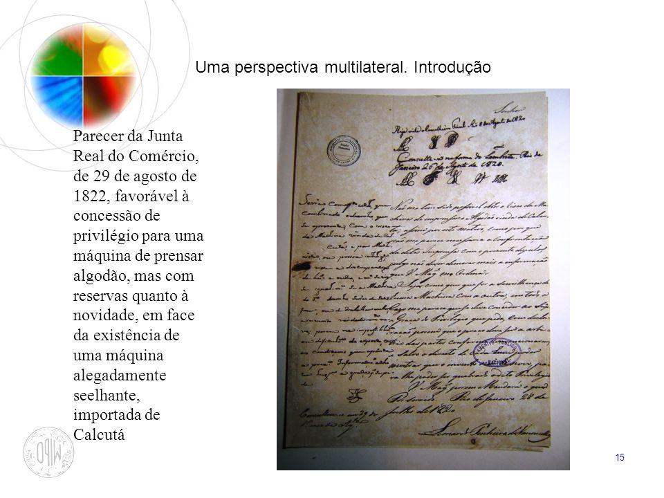 15 Uma perspectiva multilateral. Introdução Parecer da Junta Real do Comércio, de 29 de agosto de 1822, favorável à concessão de privilégio para uma m