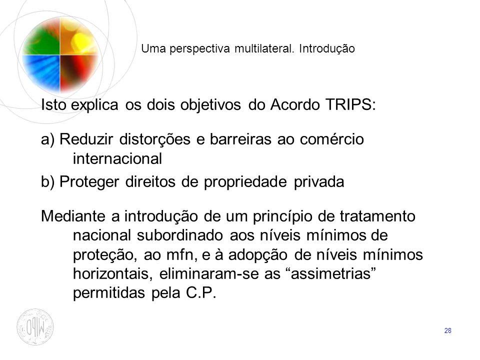28 Uma perspectiva multilateral. Introdução Isto explica os dois objetivos do Acordo TRIPS: a) Reduzir distorções e barreiras ao comércio internaciona