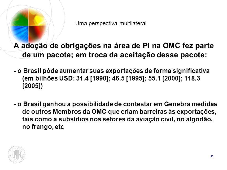 31 Uma perspectiva multilateral A adoção de obrigações na área de PI na OMC fez parte de um pacote; em troca da aceitação desse pacote: - o Brasil pôd