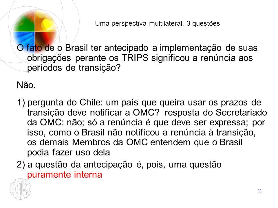36 Uma perspectiva multilateral. 3 questões O fato de o Brasil ter antecipado a implementação de suas obrigações perante os TRIPS significou a renúnci