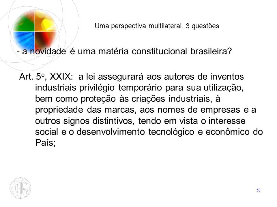 50 Uma perspectiva multilateral. 3 questões - a novidade é uma matéria constitucional brasileira? Art. 5 o, XXIX: a lei assegurará aos autores de inve
