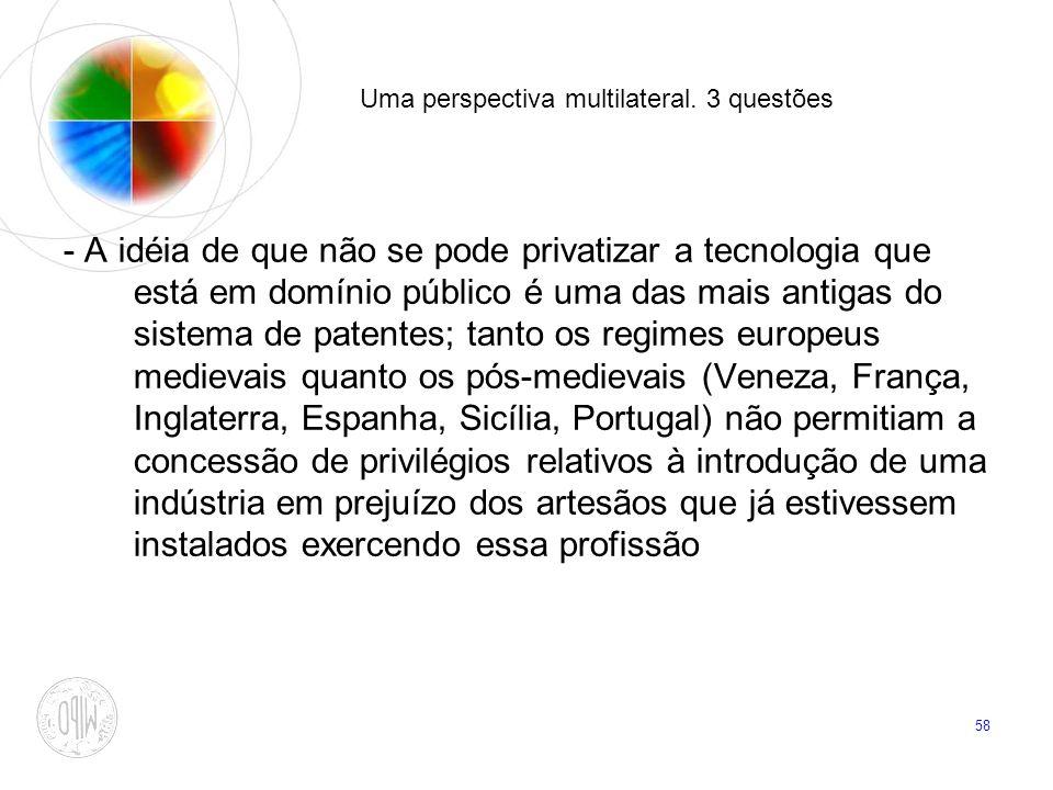 58 Uma perspectiva multilateral. 3 questões - A idéia de que não se pode privatizar a tecnologia que está em domínio público é uma das mais antigas do
