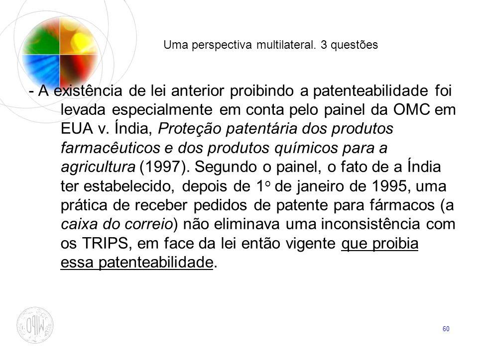 60 Uma perspectiva multilateral. 3 questões - A existência de lei anterior proibindo a patenteabilidade foi levada especialmente em conta pelo painel