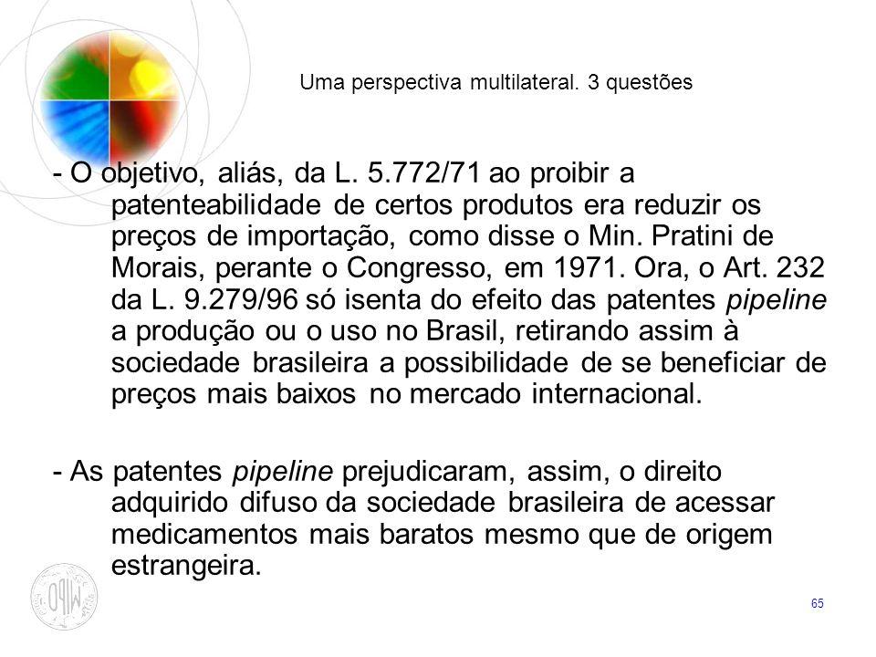 65 Uma perspectiva multilateral. 3 questões - O objetivo, aliás, da L. 5.772/71 ao proibir a patenteabilidade de certos produtos era reduzir os preços