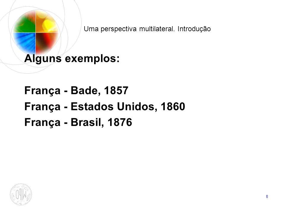 8 Uma perspectiva multilateral. Introdução Alguns exemplos: França - Bade, 1857 França - Estados Unidos, 1860 França - Brasil, 1876