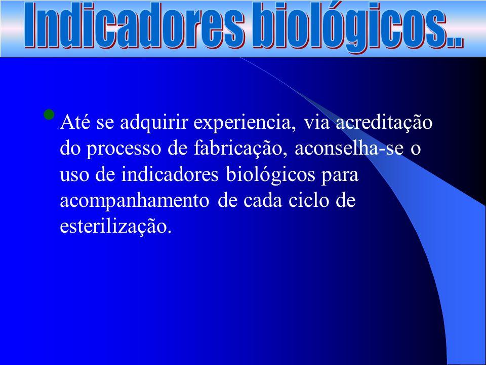 Até se adquirir experiencia, via acreditação do processo de fabricação, aconselha-se o uso de indicadores biológicos para acompanhamento de cada ciclo de esterilização.