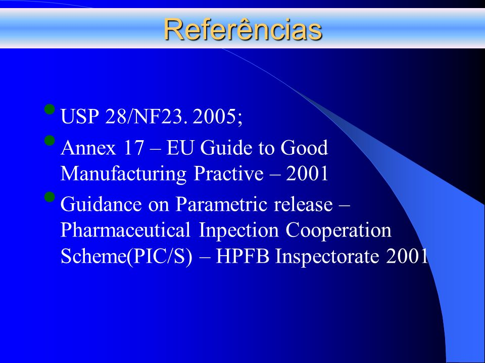 Referências USP 28/NF23. 2005; Annex 17 – EU Guide to Good Manufacturing Practive – 2001 Guidance on Parametric release – Pharmaceutical Inpection Coo