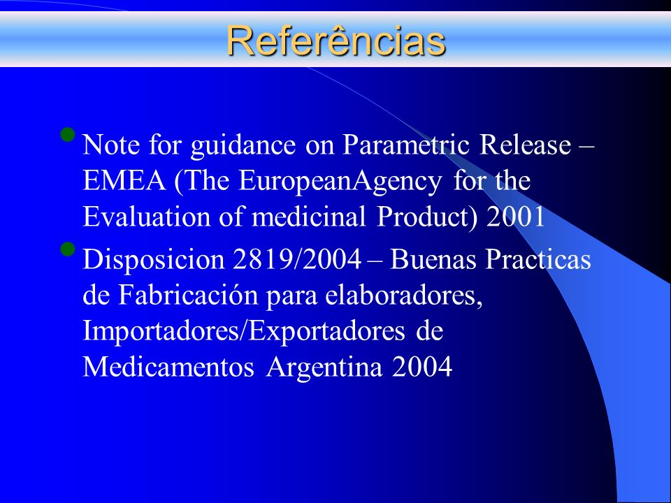 Referências Note for guidance on Parametric Release – EMEA (The EuropeanAgency for the Evaluation of medicinal Product) 2001 Disposicion 2819/2004 – B