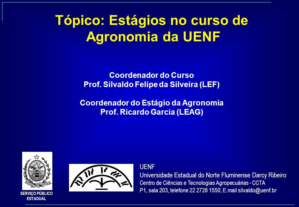 Tópico: Estágios no curso de Agronomia da UENF Coordenador do Curso Prof. Silvaldo Felipe da Silveira (LEF) Coordenador do Estágio da Agronomia Prof.