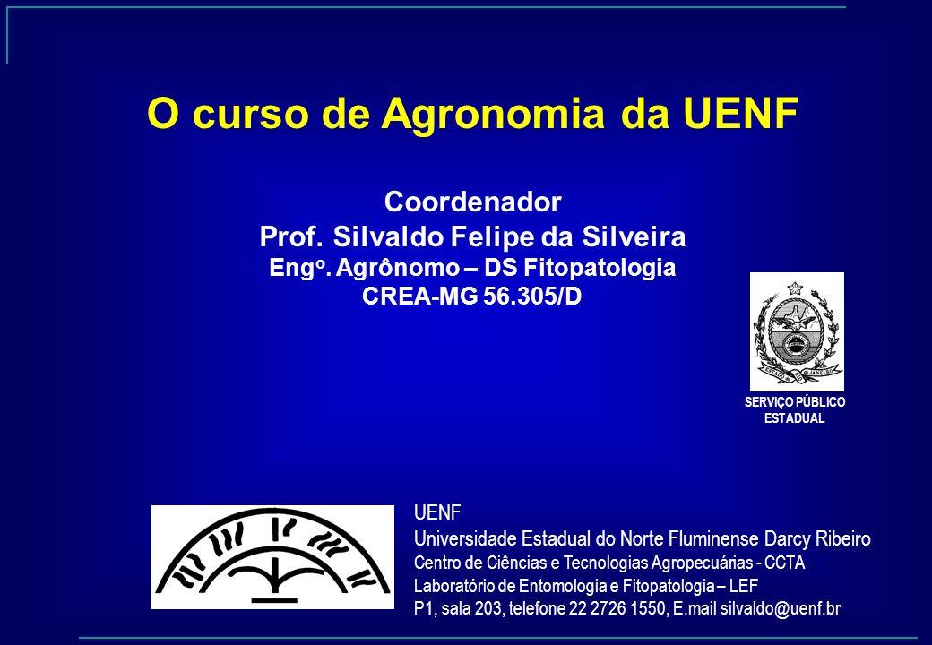 O curso de Agronomia da UENF Coordenador Prof. Silvaldo Felipe da Silveira Eng o. Agrônomo – DS Fitopatologia CREA-MG 56.305/D SERVIÇO PÚBLICO ESTADUA