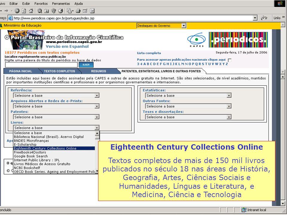 Eighteenth Century Collections Online Textos completos de mais de 150 mil livros publicados no século 18 nas áreas de História, Geografia, Artes, Ciências Sociais e Humanidades, Línguas e Literatura, e Medicina, Ciência e Tecnologia