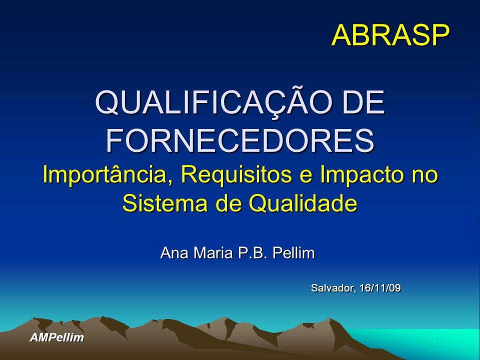 AMPellim QUALIFICAÇÃO DE FORNECEDORES Importância, Requisitos e Impacto no Sistema de Qualidade Ana Maria P.B. Pellim Salvador, 16/11/09 ABRASP