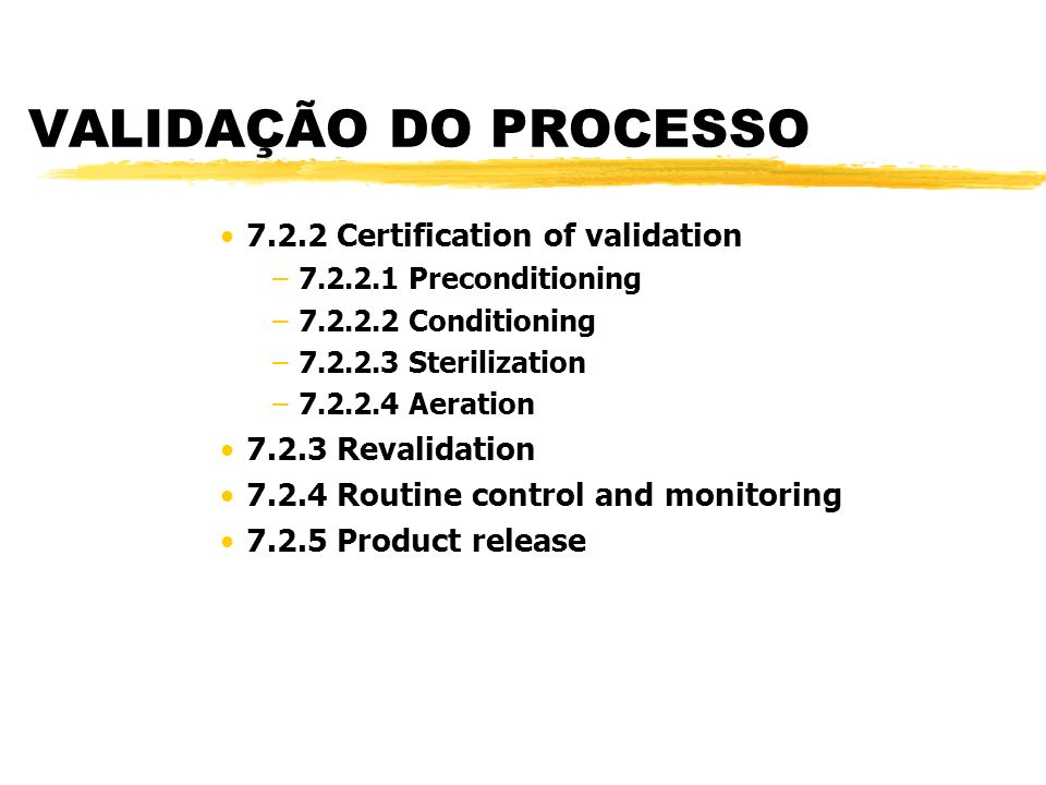 VALIDAÇÃO DO PROCESSO 7.2.2 Certification of validation –7.2.2.1 Preconditioning –7.2.2.2 Conditioning –7.2.2.3 Sterilization –7.2.2.4 Aeration 7.2.3 Revalidation 7.2.4 Routine control and monitoring 7.2.5 Product release