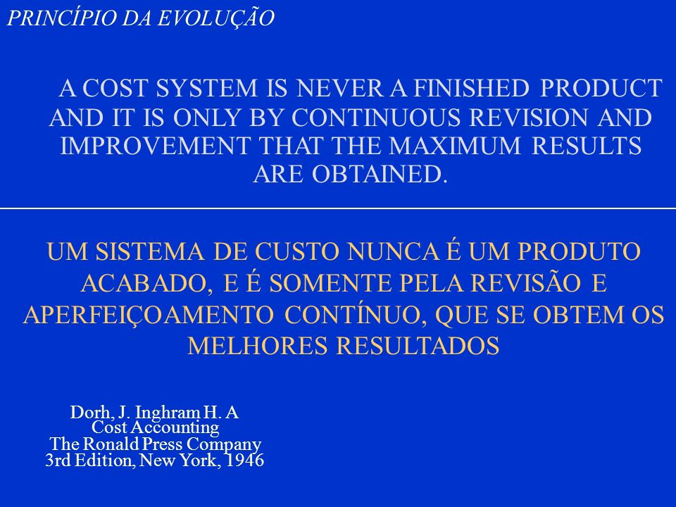 PRINCÍPIO DA EVOLUÇÃO A COST SYSTEM IS NEVER A FINISHED PRODUCT AND IT IS ONLY BY CONTINUOUS REVISION AND IMPROVEMENT THAT THE MAXIMUM RESULTS ARE OBTAINED.