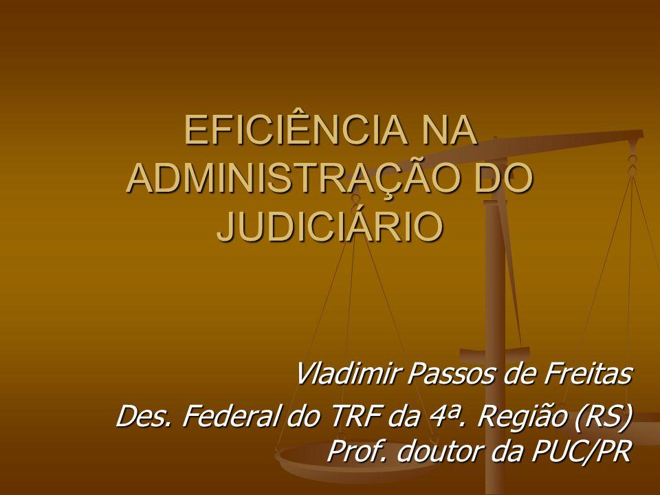 EFICIÊNCIA NA ADMINISTRAÇÃO DO JUDICIÁRIO Vladimir Passos de Freitas Des. Federal do TRF da 4ª. Região (RS) Prof. doutor da PUC/PR