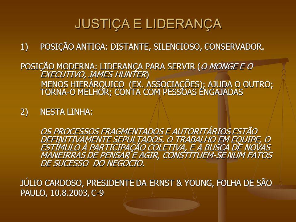 JUSTIÇA E LIDERANÇA 1) POSIÇÃO ANTIGA: DISTANTE, SILENCIOSO, CONSERVADOR. POSIÇÃO MODERNA: LIDERANÇA PARA SERVIR (O MONGE E O EXECUTIVO, JAMES HUNTER)