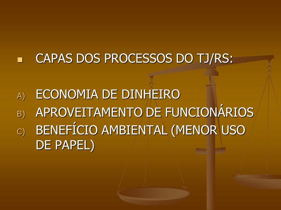 CAPAS DOS PROCESSOS DO TJ/RS: CAPAS DOS PROCESSOS DO TJ/RS: A) ECONOMIA DE DINHEIRO B) APROVEITAMENTO DE FUNCIONÁRIOS C) BENEFÍCIO AMBIENTAL (MENOR US