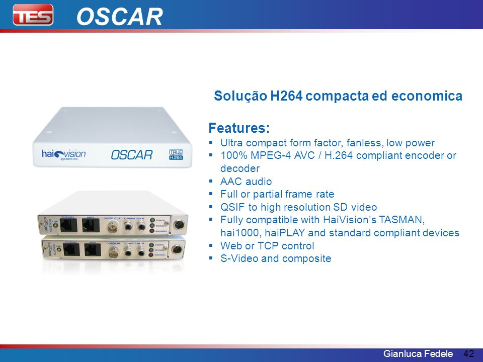 Gianluca Fedele42 Solução H264 compacta ed economica Features: Ultra compact form factor, fanless, low power 100% MPEG-4 AVC / H.264 compliant encoder