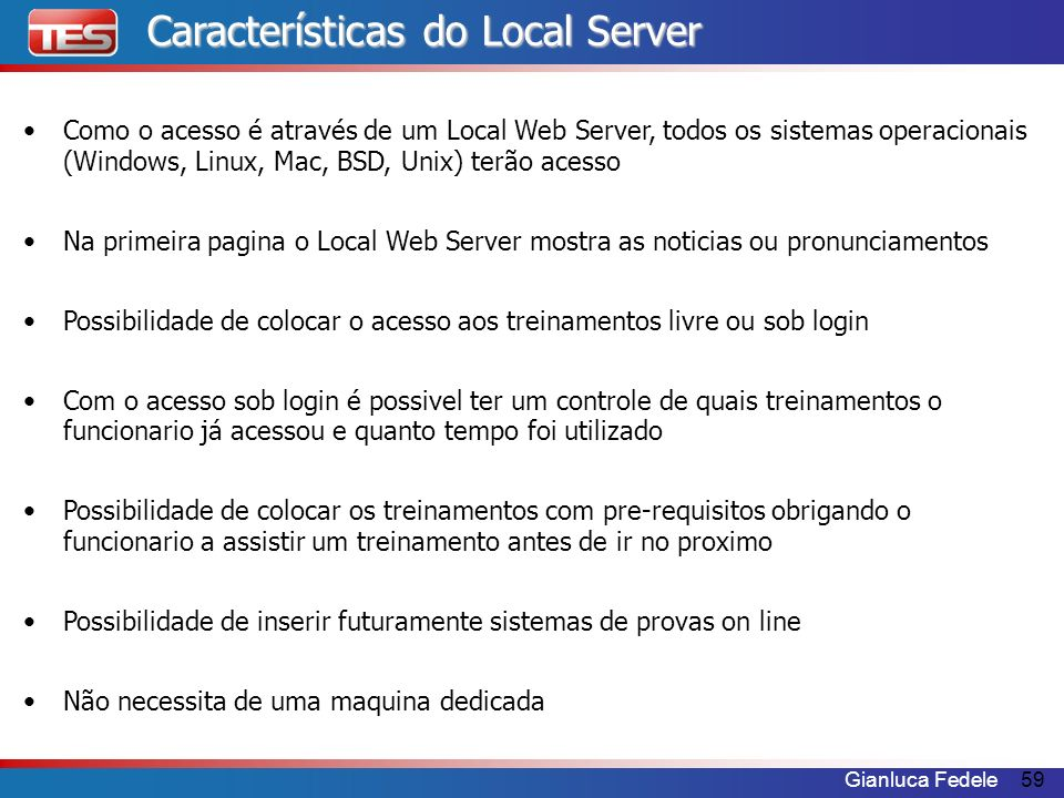 Gianluca Fedele59 Características do Local Server Como o acesso é através de um Local Web Server, todos os sistemas operacionais (Windows, Linux, Mac,