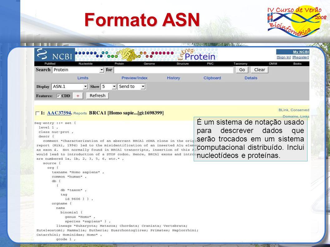 Formato ASN É um sistema de notação usado para descrever dados que serão trocados em um sistema computacional distribuído. Inclui nucleotídeos e prote