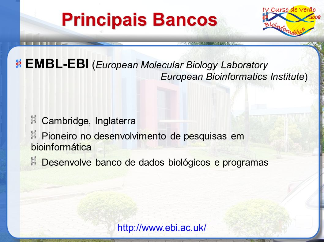 Principais Bancos EMBL-EBI ( European Molecular Biology Laboratory European Bioinformatics Institute) Cambridge, Inglaterra Pioneiro no desenvolviment