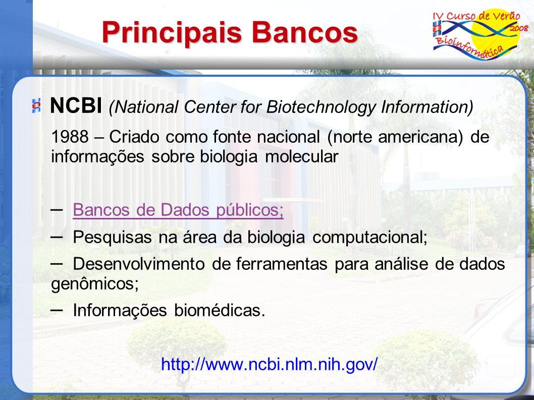 Principais Bancos NCBI (National Center for Biotechnology Information) 1988 – Criado como fonte nacional (norte americana) de informações sobre biologia molecular – Bancos de Dados públicos; – Pesquisas na área da biologia computacional; – Desenvolvimento de ferramentas para análise de dados genômicos; – Informações biomédicas.