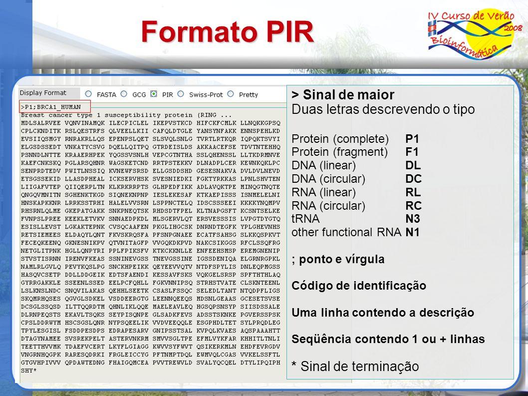 Formato PIR > Sinal de maior Duas letras descrevendo o tipo Protein (complete)P1 Protein (fragment)F1 DNA (linear)DL DNA (circular)DC RNA (linear)RL RNA (circular)RC tRNAN3 other functional RNAN1 ; ponto e vírgula Código de identificação Uma linha contendo a descrição Seqüência contendo 1 ou + linhas * Sinal de terminação