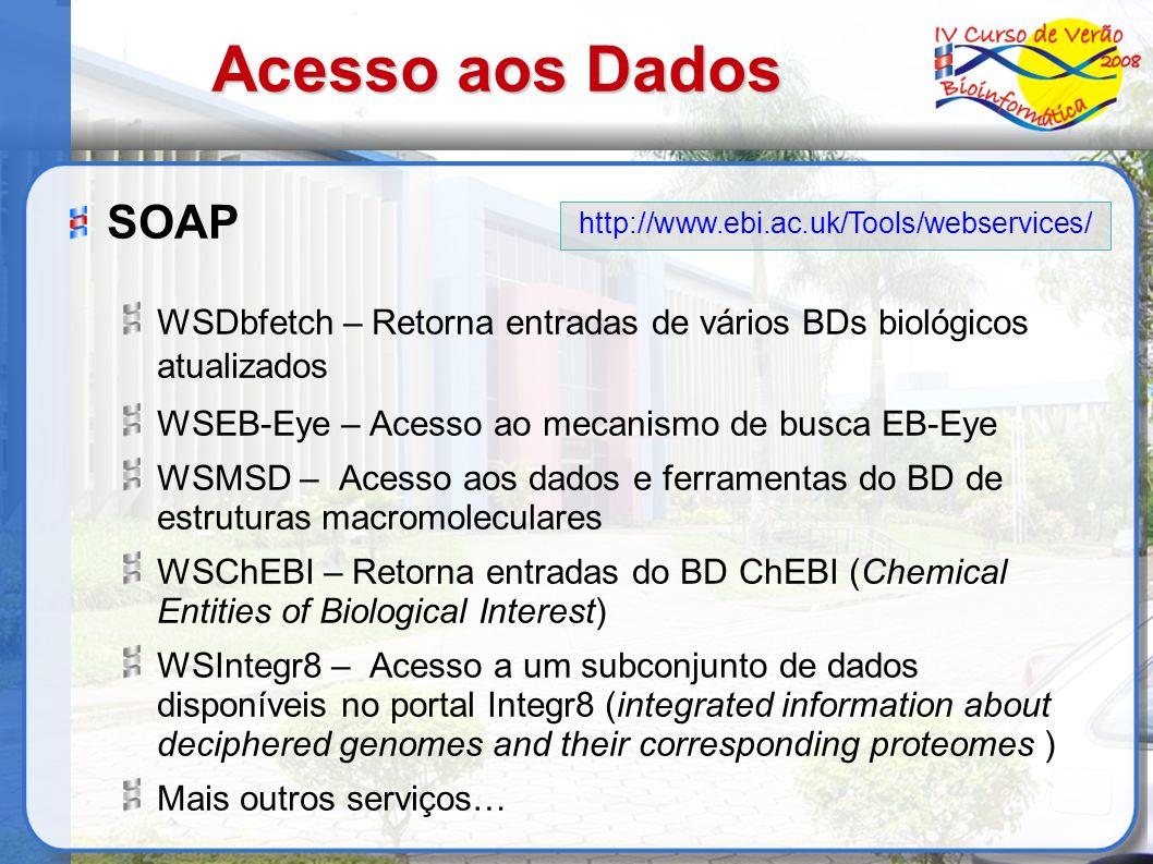 Acesso aos Dados SOAP WSDbfetch – Retorna entradas de vários BDs biológicos atualizados WSEB-Eye – Acesso ao mecanismo de busca EB-Eye WSMSD – Acesso aos dados e ferramentas do BD de estruturas macromoleculares WSChEBI – Retorna entradas do BD ChEBI (Chemical Entities of Biological Interest) WSIntegr8 – Acesso a um subconjunto de dados disponíveis no portal Integr8 (integrated information about deciphered genomes and their corresponding proteomes ) Mais outros serviços… http://www.ebi.ac.uk/Tools/webservices/