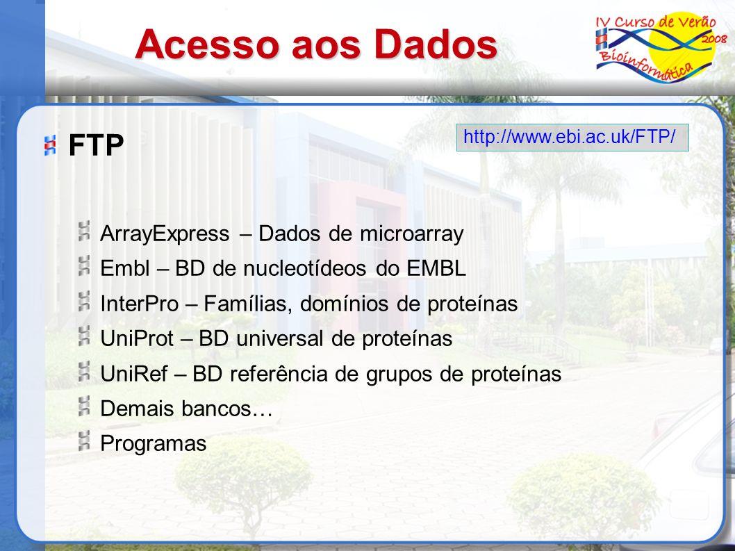 Acesso aos Dados FTP ArrayExpress – Dados de microarray Embl – BD de nucleotídeos do EMBL InterPro – Famílias, domínios de proteínas UniProt – BD universal de proteínas UniRef – BD referência de grupos de proteínas Demais bancos… Programas http://www.ebi.ac.uk/FTP/