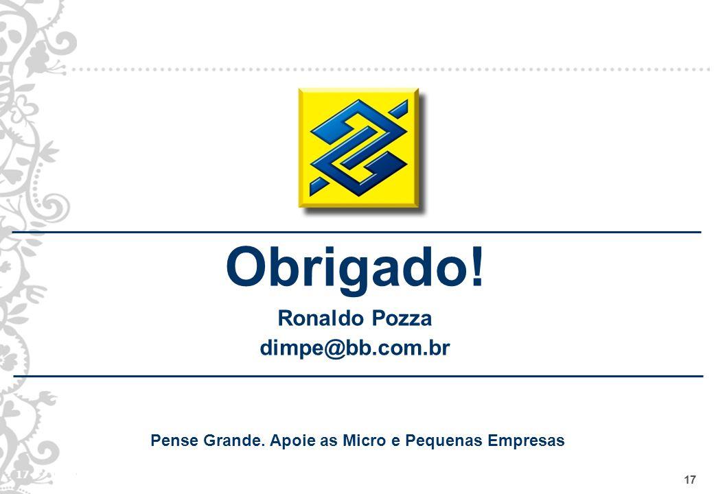 17 Obrigado! Ronaldo Pozza dimpe@bb.com.br Pense Grande. Apoie as Micro e Pequenas Empresas