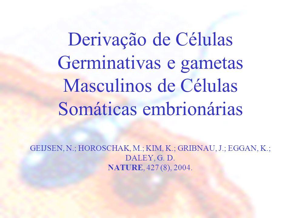 Derivação de Células Germinativas e gametas Masculinos de Células Somáticas embrionárias GEIJSEN, N.; HOROSCHAK, M.; KIM, K.; GRIBNAU, J.; EGGAN, K.;