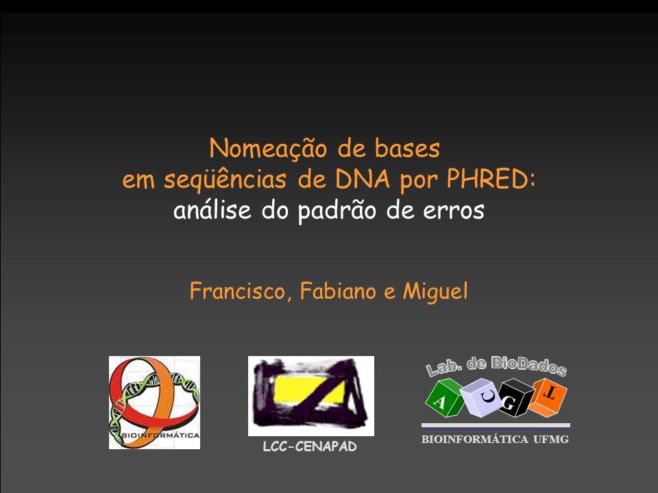 Nomeação de bases em seqüências de DNA por PHRED: análise do padrão de erros Francisco, Fabiano e Miguel LCC-CENAPAD A T G C BIOINFORMÁTICA UFMG