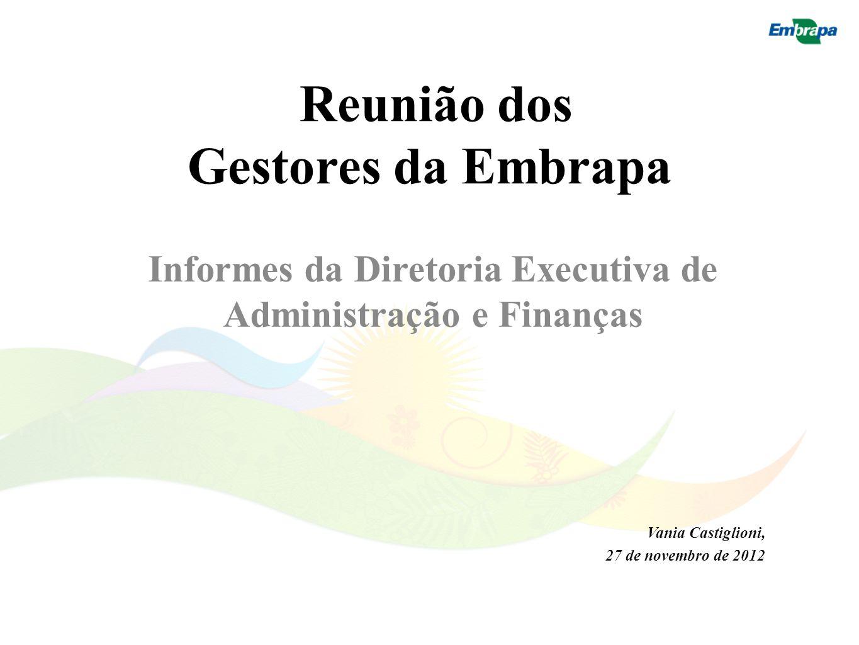 Reunião dos Gestores da Embrapa Informes da Diretoria Executiva de Administração e Finanças Vania Castiglioni, 27 de novembro de 2012
