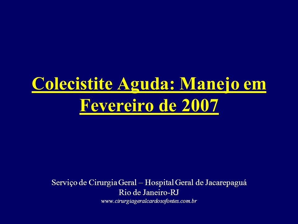 Colecistite Aguda: Manejo em Fevereiro de 2007 Serviço de Cirurgia Geral – Hospital Geral de Jacarepaguá Rio de Janeiro-RJ www.cirurgiageralcardosofon