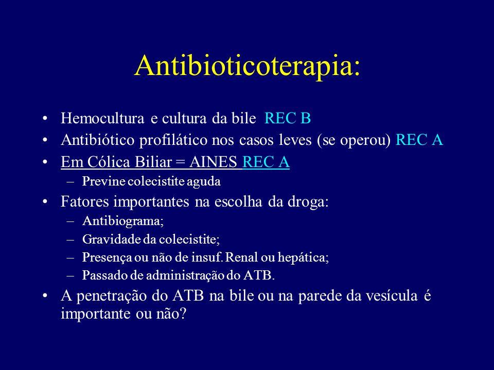 Antibioticoterapia: Hemocultura e cultura da bile REC B Antibiótico profilático nos casos leves (se operou) REC A Em Cólica Biliar = AINES REC A –Prev