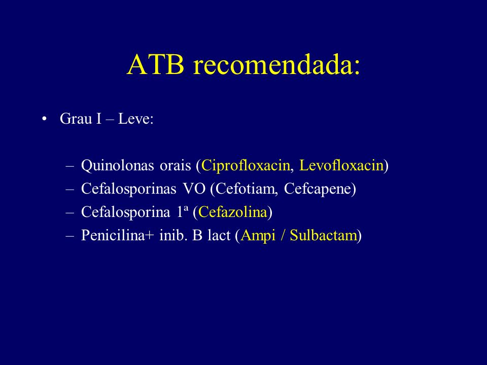 ATB recomendada: Grau I – Leve: –Quinolonas orais (Ciprofloxacin, Levofloxacin) –Cefalosporinas VO (Cefotiam, Cefcapene) –Cefalosporina 1ª (Cefazolina