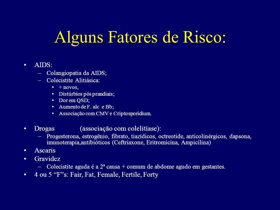 Alguns Fatores de Risco: AIDS: –Colangiopatia da AIDS; –Colecistite Alitiásica: + novos, Distúrbios pós prandiais; Dor em QSD; Aumento de F. alc e Bb;